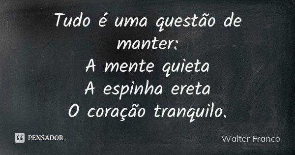 Tudo é uma questão de manter: A mente quieta A espinha ereta O coração tranquilo.... Frase de Walter Franco.