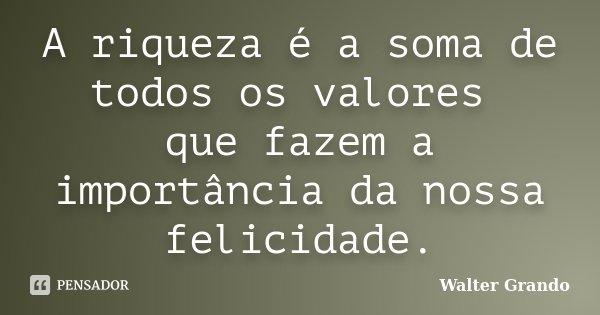 A riqueza é a soma de todos os valores que fazem a importância da nossa felicidade.... Frase de Walter Grando.