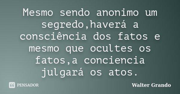 Mesmo sendo anonimo um segredo,haverá a consciência dos fatos e mesmo que ocultes os fatos,a conciencia julgará os atos.... Frase de Walter Grando.