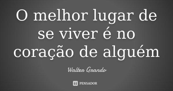 O melhor lugar de se viver é no coração de alguém... Frase de Walter Grando.