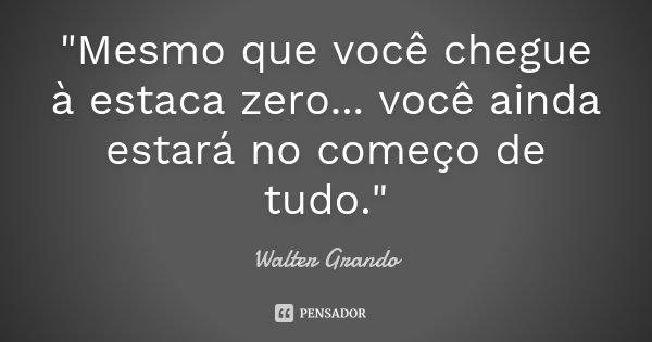 """""""Mesmo que você chegue à estaca zero... você ainda estará no começo de tudo.""""... Frase de Walter Grando."""