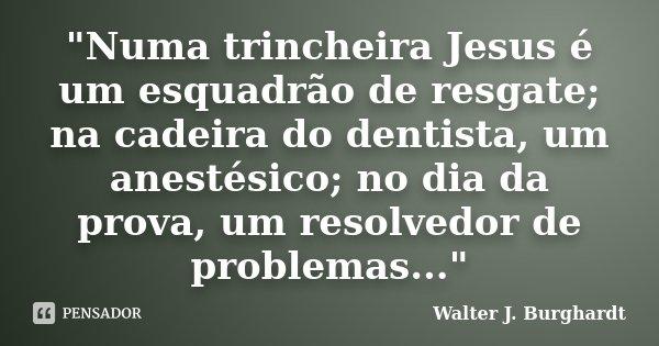 """""""Numa trincheira Jesus é um esquadrão de resgate; na cadeira do dentista, um anestésico; no dia da prova, um resolvedor de problemas...""""... Frase de Walter J. Burghardt."""
