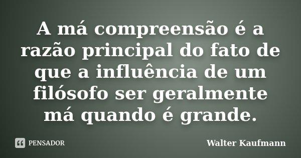 A má compreensão é a razão principal do fato de que a influência de um filósofo ser geralmente má quando é grande.... Frase de Walter Kaufmann.