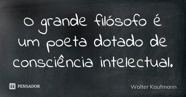 O grande filósofo é um poeta dotado de consciência intelectual.... Frase de Walter Kaufmann.