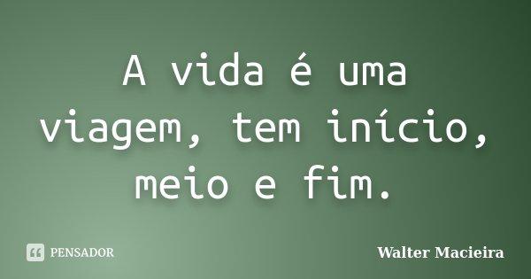 A vida é uma viagem, tem início, meio e fim.... Frase de Walter Macieira.
