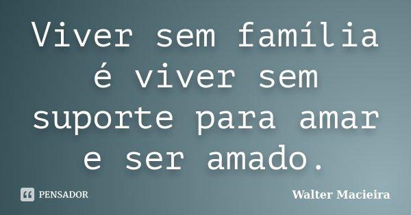 Viver sem família é viver sem suporte para amar e ser amado.... Frase de Walter Macieira.