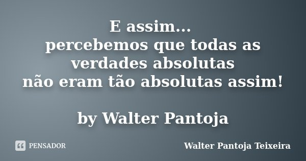 E assim... percebemos que todas as verdades absolutas não eram tão absolutas assim! by Walter Pantoja... Frase de Walter Pantoja Teixeira.
