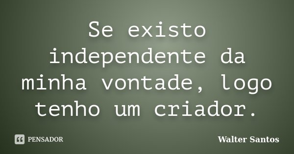 Se existo independente da minha vontade, logo tenho um criador.... Frase de Walter Santos.
