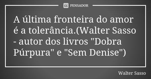 """A última fronteira do amor é a tolerância.(Walter Sasso - autor dos livros """"Dobra Púrpura"""" e """"Sem Denise"""")... Frase de Walter Sasso."""