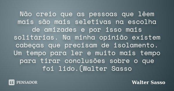 Não creio que as pessoas que lêem mais são mais seletivas na escolha de amizades e por isso mais solitárias. Na minha opinião existem cabeças que precisam de is... Frase de Walter Sasso.