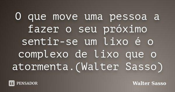 O que move uma pessoa a fazer o seu próximo sentir-se um lixo é o complexo de lixo que o atormenta.(Walter Sasso)... Frase de Walter Sasso.