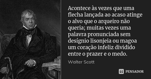 Acontece às vezes que uma flecha lançada ao acaso atinge o alvo que o arqueiro não queria; muitas vezes uma palavra pronunciada sem desígnio lisonjeia ou magoa ... Frase de Walter Scott.