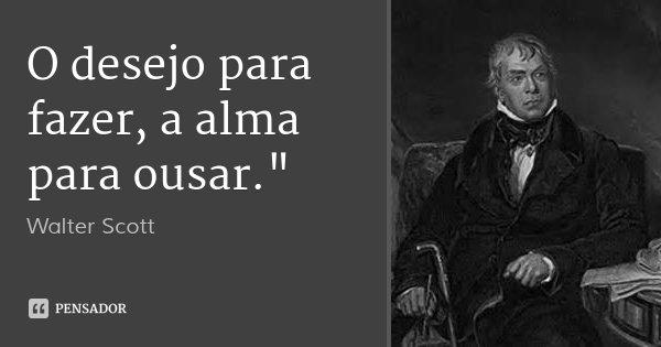 """O desejo para fazer, a alma para ousar.""""... Frase de Walter Scott."""