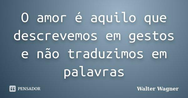O amor é aquilo que descrevemos em gestos e não traduzimos em palavras... Frase de Walter Wagner.