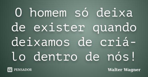 O homem só deixa de exister quando deixamos de criá-lo dentro de nós!... Frase de Walter Wagner.