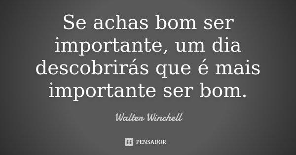 Se achas bom ser importante, um dia descobrirás que é mais importante ser bom.... Frase de Walter Winchell.