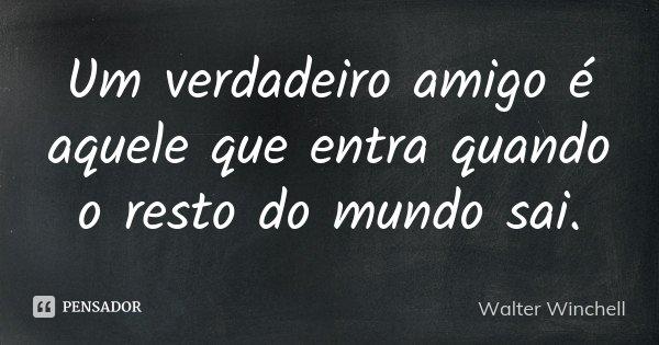 Um verdadeiro amigo é aquele que entra quando o resto do mundo sai.... Frase de Walter Winchell.