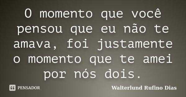 O momento que você pensou que eu não te amava, foi justamente o momento que te amei por nós dois.... Frase de Walterlund Rufino Dias.