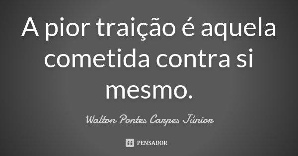 A pior traição é aquela cometida contra si mesmo.... Frase de Walton Pontes Carpes Júnior.