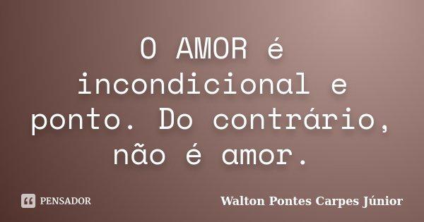 O AMOR é incondicional e ponto. Do contrário, não é amor.... Frase de Walton Pontes Carpes Júnior.