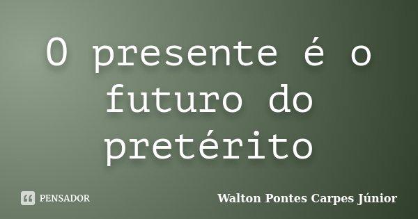 O presente é o futuro do pretérito... Frase de Walton Pontes Carpes Júnior.