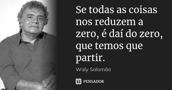 Se todas as coisas nos reduzem a zero, é daí do zero, que temos que partir.... Frase de Waly Salomão.
