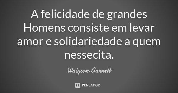 A felicidade de grandes Homens consiste em levar amor e solidariedade a quem nessecita.... Frase de Walyson Garrett.