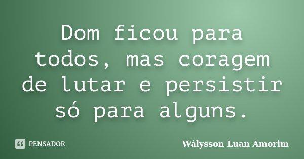 Dom ficou para todos, mas coragem de lutar e persistir só para alguns.... Frase de Wálysson Luan Amorim.