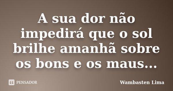 A sua dor não impedirá que o sol brilhe amanhã sobre os bons e os maus...... Frase de Wambasten Lima.