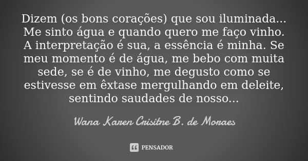 Dizem (os bons corações) que sou iluminada... Me sinto água e quando quero me faço vinho. A interpretação é sua, a essência é minha. Se meu momento é de água, m... Frase de Wana Karen Crisitne B. de Moraes.