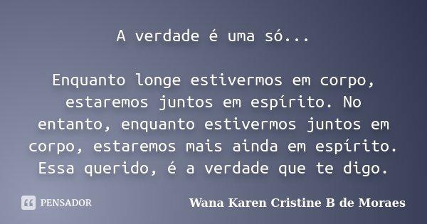 A verdade é uma só... Enquanto longe estivermos em corpo, estaremos juntos em espírito. No entanto, enquanto estivermos juntos em corpo, estaremos mais ainda em... Frase de Wana Karen Cristine B. de Moraes.