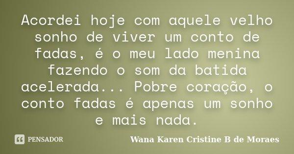 Acordei hoje com aquele velho sonho de viver um conto de fadas, é o meu lado menina fazendo o som da batida acelerada... Pobre coração, o conto fadas é apenas u... Frase de Wana Karen Cristine B. de Moraes.