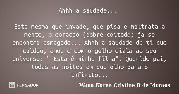 Ahhh a saudade... Esta mesma que invade, que pisa e maltrata a mente, o coração (pobre coitado) já se encontra esmagado... Ahhh a saudade de ti que cuidou, amou... Frase de Wana Karen Cristine B. de Moraes.