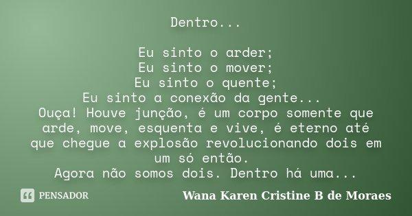 Dentro... Eu sinto o arder; Eu sinto o mover; Eu sinto o quente; Eu sinto a conexão da gente... Ouça! Houve junção, é um corpo somente que arde, move, esquenta ... Frase de Wana Karen Cristine B. de Moraes.