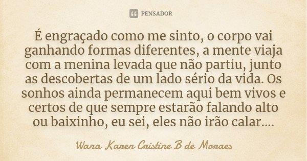 É engraçado como me sinto, o corpo vai ganhando formas diferentes, a mente viaja com a menina levada que não partiu, junto as descobertas de um lado sério da vi... Frase de Wana Karen Cristine B. de Moraes.