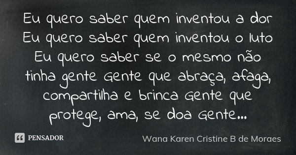 Eu quero saber quem inventou a dor Eu quero saber quem inventou o luto Eu quero saber se o mesmo não tinha gente Gente que abraça, afaga, compartilha e brinca G... Frase de Wana Karen Cristine B. de Moraes.