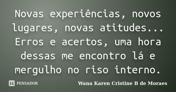 Novas experiências, novos lugares, novas atitudes... Erros e acertos, uma hora dessas me encontro lá e mergulho no riso interno.... Frase de Wana Karen Cristine B. de Moraes.