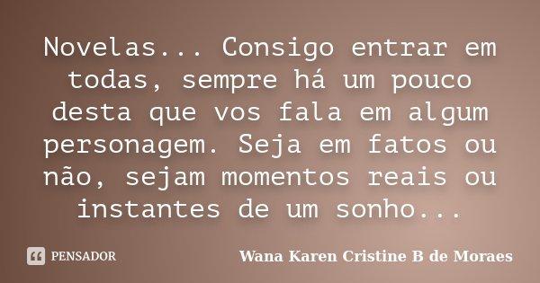 Novelas... Consigo entrar em todas, sempre há um pouco desta que vos fala em algum personagem. Seja em fatos ou não, sejam momentos reais ou instantes de um son... Frase de Wana Karen Cristine B. de Moraes.