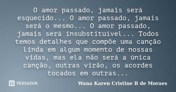 O amor passado, jamais será esquecido... O amor passado, jamais será o mesmo... O amor passado, jamais será insubstituível... Todos temos detalhes que compõe um... Frase de Wana Karen Cristine B. de Moraes.