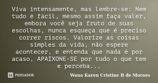 Viva intensamente, mas lembre-se: Nem tudo é fácil, mesmo assim faça valer, embora você seja fruto de suas escolhas, nunca esqueça que é preciso correr riscos. ... Frase de Wana Karen Cristine B. de Moraes.