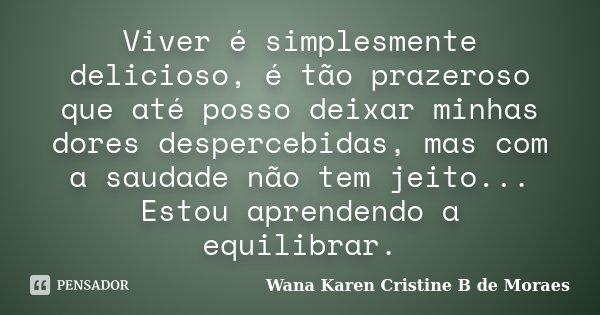 Viver é simplesmente delicioso, é tão prazeroso que até posso deixar minhas dores despercebidas, mas com a saudade não tem jeito... Estou aprendendo a equilibra... Frase de Wana Karen Cristine B. de Moraes.