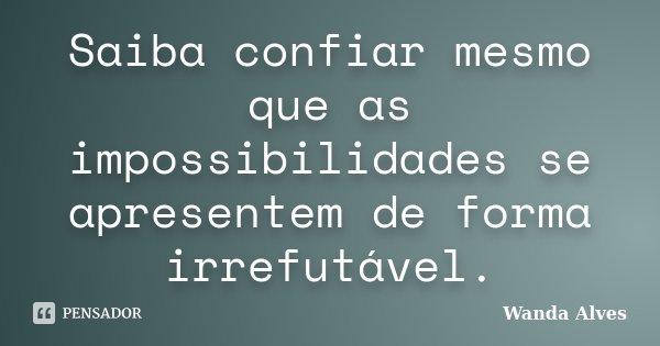 Saiba confiar mesmo que as impossibilidades se apresentem de forma irrefutável.... Frase de Wanda Alves.