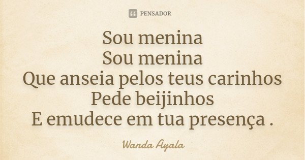 Sou menina Sou menina Que anseia pelos teus carinhos Pede beijinhos E emudece em tua presença .... Frase de Wanda Ayala.