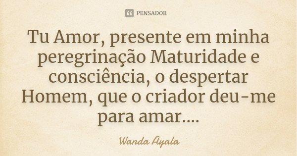 Tu Amor, presente em minha peregrinação Maturidade e consciência, o despertar Homem, que o criador deu-me para amar....... Frase de Wanda Ayala.