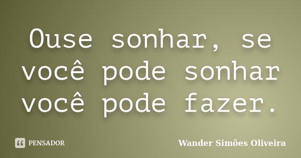Ouse sonhar, se você pode sonhar você pode fazer.... Frase de Wander Simões Oliveira.