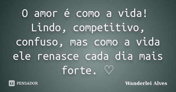 O amor é como a vida! Lindo, competitivo, confuso, mas como a vida ele renasce cada dia mais forte. ♡... Frase de Wanderlei Alves.