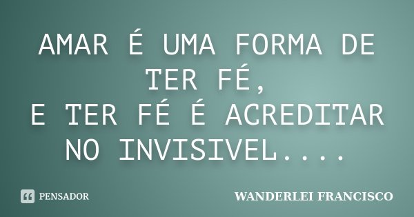 AMAR É UMA FORMA DE TER FÉ, E TER FÉ É ACREDITAR NO INVISIVEL....... Frase de WANDERLEI FRANCISCO.