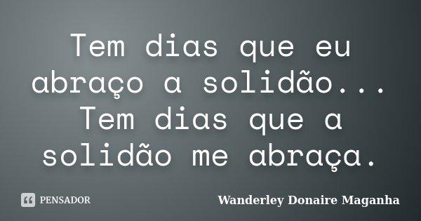 Tem dias que eu abraço a solidão... Tem dias que a solidão me abraça.... Frase de Wanderley Donaire Maganha.