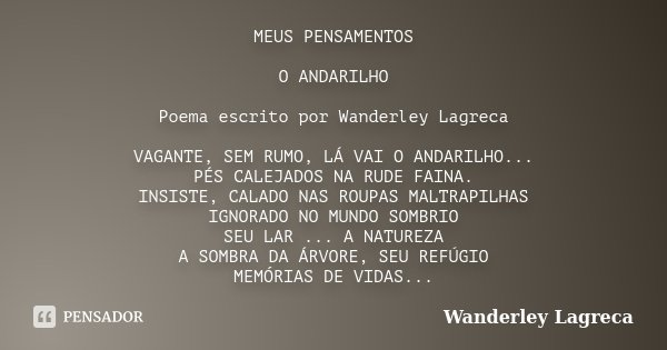 MEUS PENSAMENTOS O ANDARILHO Poema escrito por Wanderley Lagreca VAGANTE, SEM RUMO, LÁ VAI O ANDARILHO... PÉS CALEJADOS NA RUDE FAINA. INSISTE, CALADO NAS ROUPA... Frase de Wanderley Lagreca.