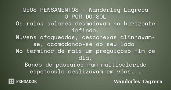 MEUS PENSAMENTOS - Wanderley Lagreca O POR DO SOL Os raios solares desmaiavam no horizonte infindo. Nuvens afogueadas, desconexas alinhavam-se, acomodando-se ao... Frase de Wanderley Lagreca.